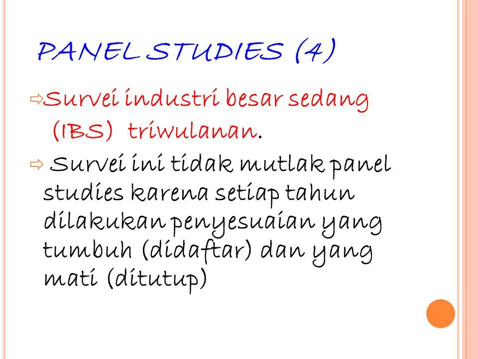 36 PANEL STUDIES (4)  Survei industri besar sedang (IBS) triwulanan.  Survei ini tidak mutlak panel studies karena setiap tahun dilakukan penyesuaia