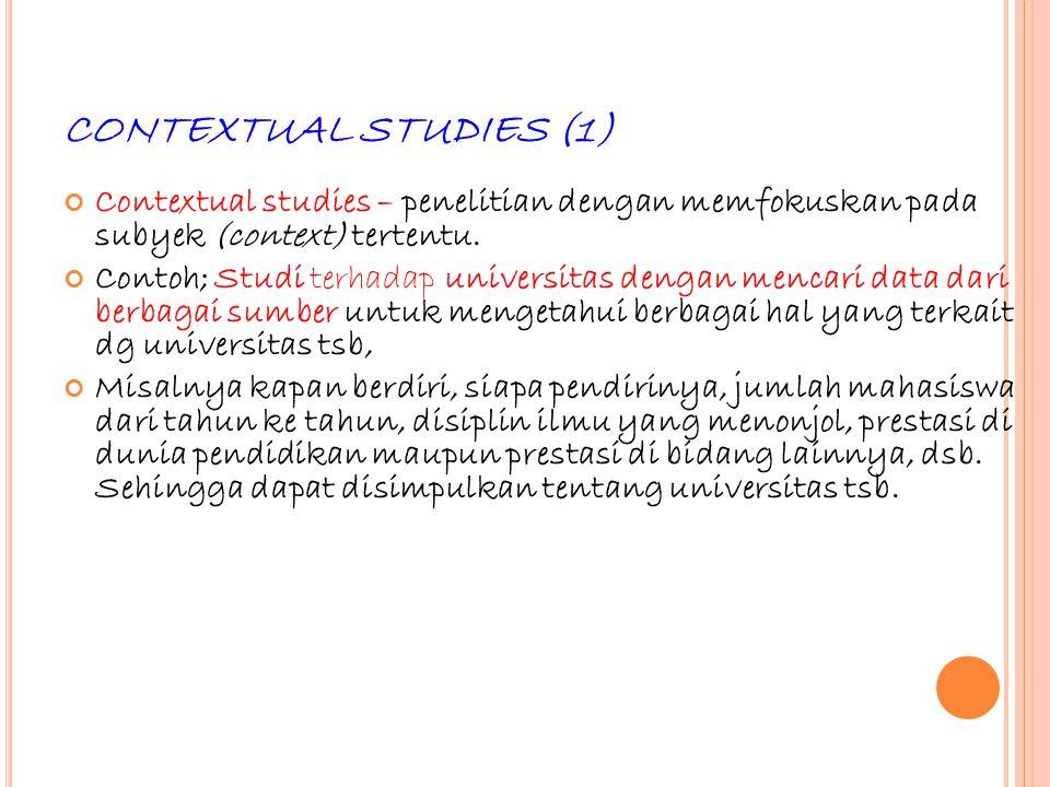 46 CONTEXTUAL STUDIES (1) Contextual studies – penelitian dengan memfokuskan pada subyek (context) tertentu. Contoh; Studi terhadap universitas dengan