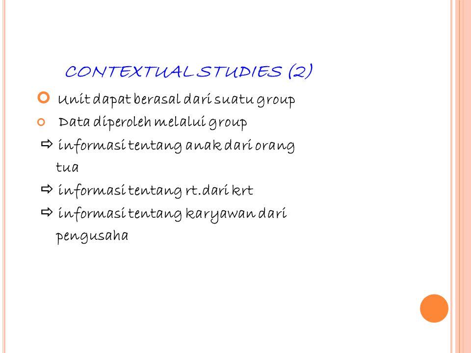 47 CONTEXTUAL STUDIES (2) Unit dapat berasal dari suatu group Data diperoleh melalui group  informasi tentang anak dari orang tua  informasi tentang