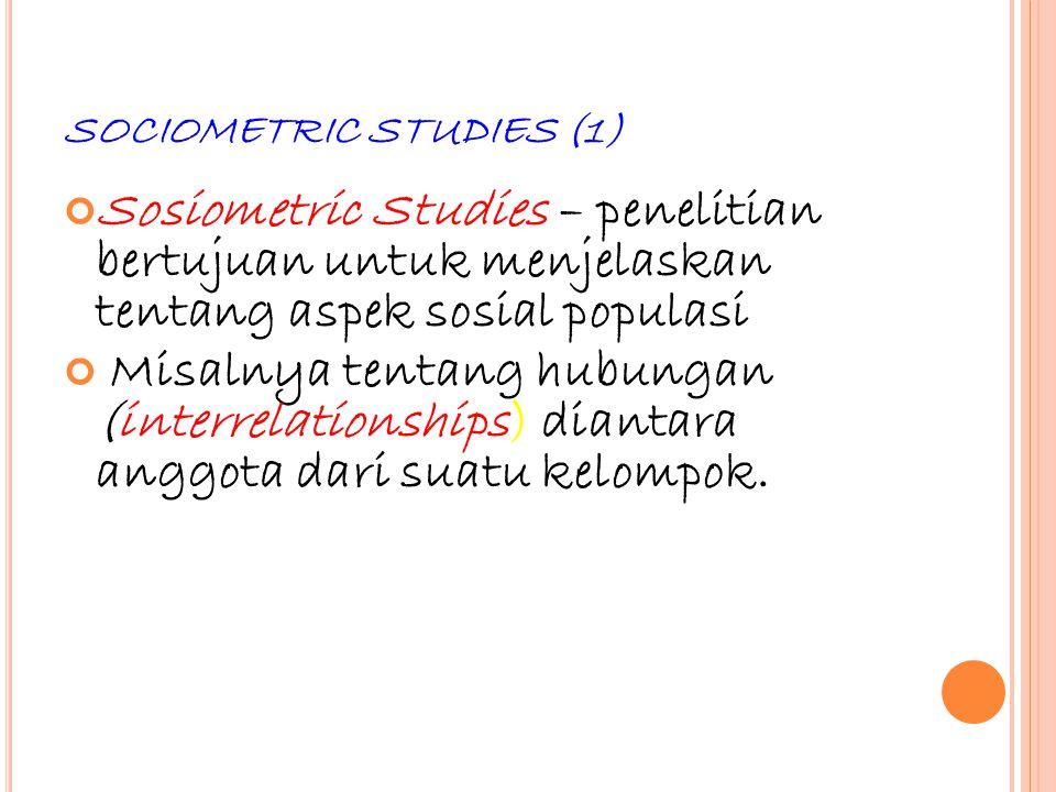 48 SOCIOMETRIC STUDIES (1) Sosiometric Studies – penelitian bertujuan untuk menjelaskan tentang aspek sosial populasi Misalnya tentang hubungan (inter