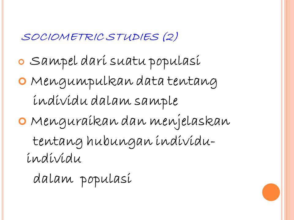 50 SOCIOMETRIC STUDIES (2) Sampel dari suatu populasi Mengumpulkan data tentang individu dalam sample Menguraikan dan menjelaskan tentang hubungan ind