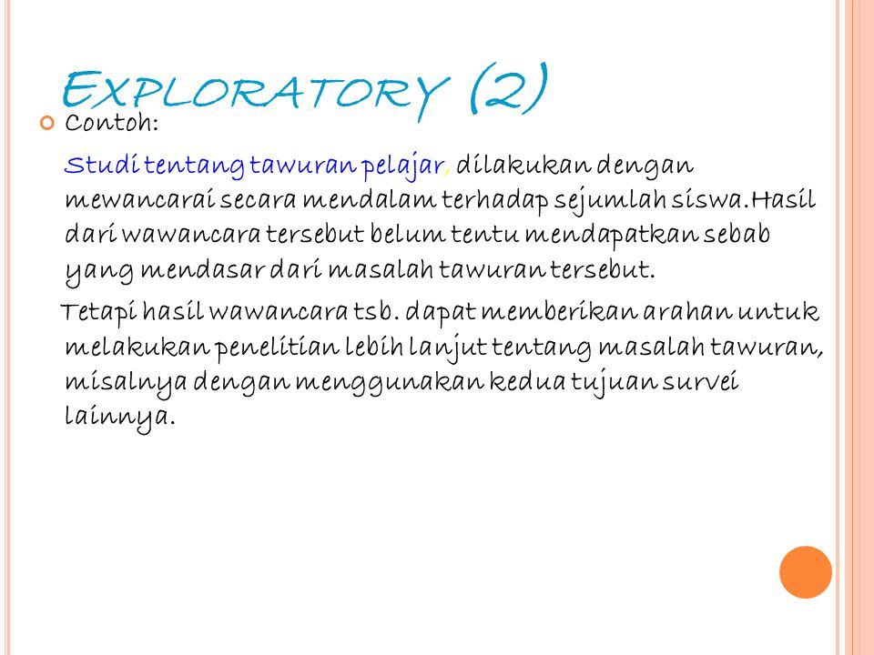 8 E XPLORATORY (2) Contoh: Studi tentang tawuran pelajar, dilakukan dengan mewancarai secara mendalam terhadap sejumlah siswa.Hasil dari wawancara ter
