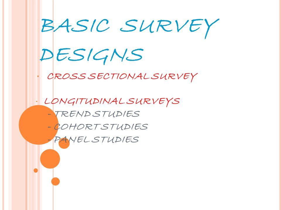 9 BASIC SURVEY DESIGNS CROSS SECTIONAL SURVEY LONGITUDINAL SURVEYS - TREND STUDIES - COHORT STUDIES - PANEL STUDIES