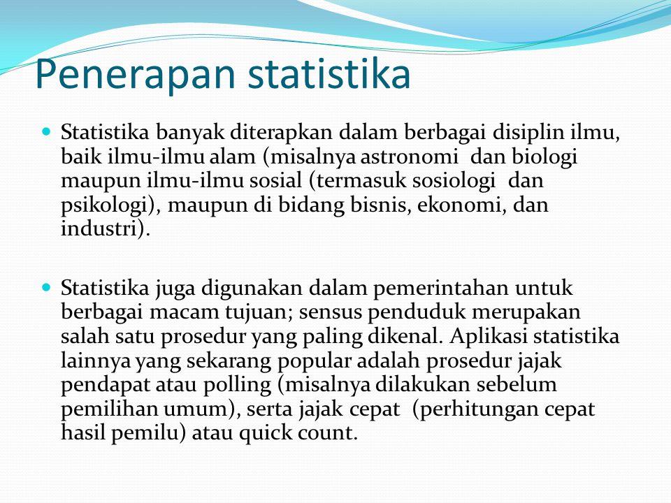 Penerapan statistika Statistika banyak diterapkan dalam berbagai disiplin ilmu, baik ilmu-ilmu alam (misalnya astronomi dan biologi maupun ilmu-ilmu sosial (termasuk sosiologi dan psikologi), maupun di bidang bisnis, ekonomi, dan industri).