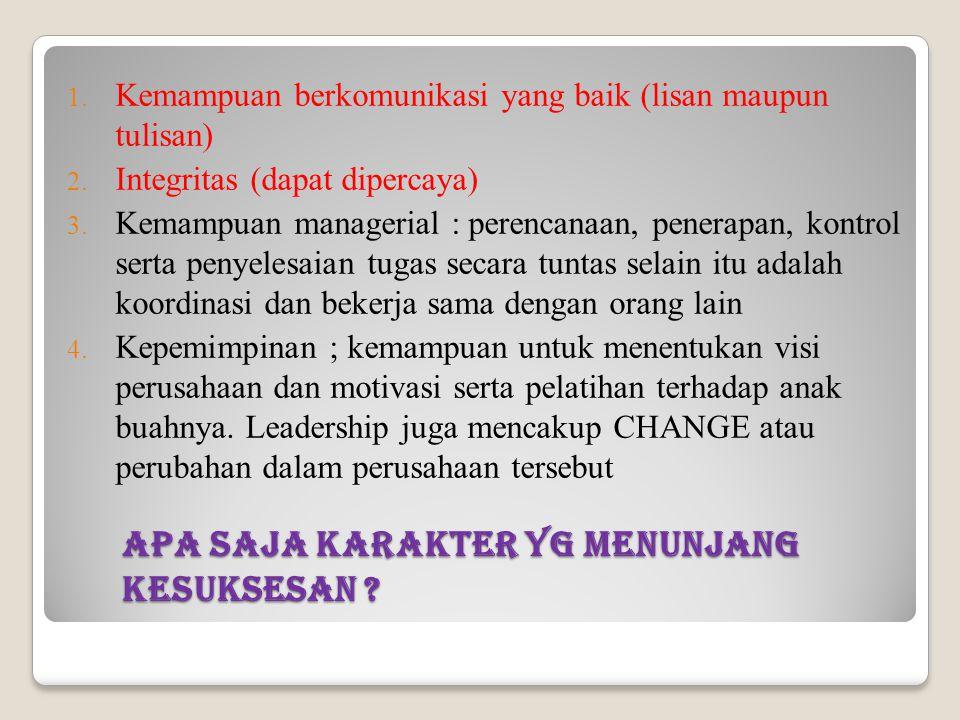 Apa saja karakter yg menunjang kesuksesan ? 1. Kemampuan berkomunikasi yang baik (lisan maupun tulisan) 2. Integritas (dapat dipercaya) 3. Kemampuan m