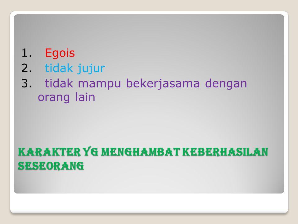 Karakter yg menghambat keberhasilan seseorang 1. Egois 2. tidak jujur 3. tidak mampu bekerjasama dengan orang lain