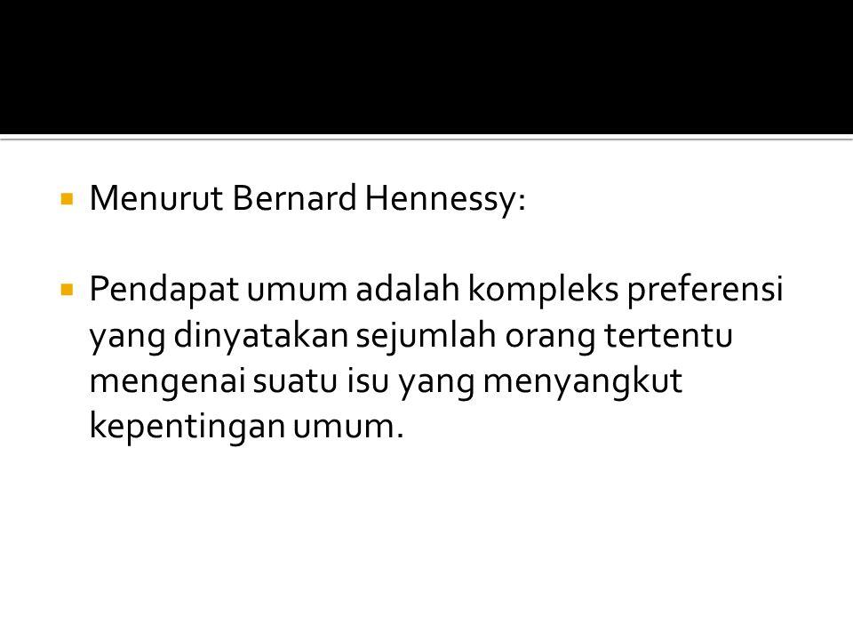  Menurut Bernard Hennessy:  Pendapat umum adalah kompleks preferensi yang dinyatakan sejumlah orang tertentu mengenai suatu isu yang menyangkut kepe