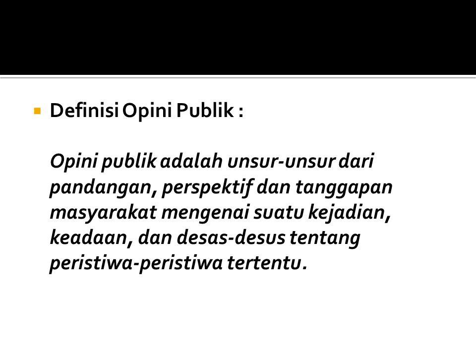  Definisi Opini Publik : Opini publik adalah unsur-unsur dari pandangan, perspektif dan tanggapan masyarakat mengenai suatu kejadian, keadaan, dan de