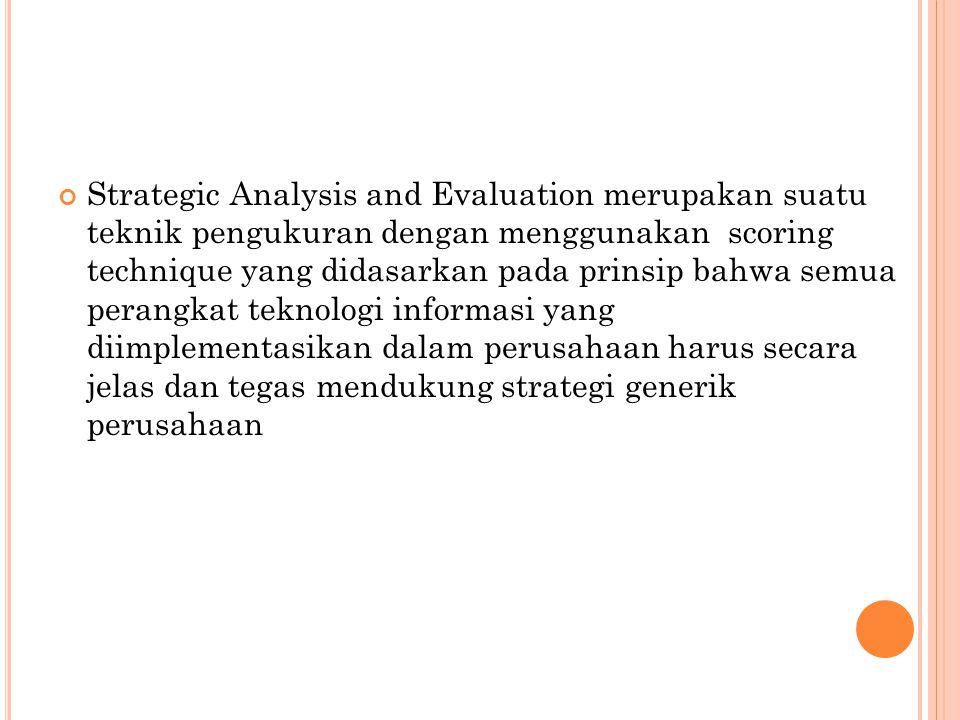 Strategic Analysis and Evaluation merupakan suatu teknik pengukuran dengan menggunakan scoring technique yang didasarkan pada prinsip bahwa semua perangkat teknologi informasi yang diimplementasikan dalam perusahaan harus secara jelas dan tegas mendukung strategi generik perusahaan