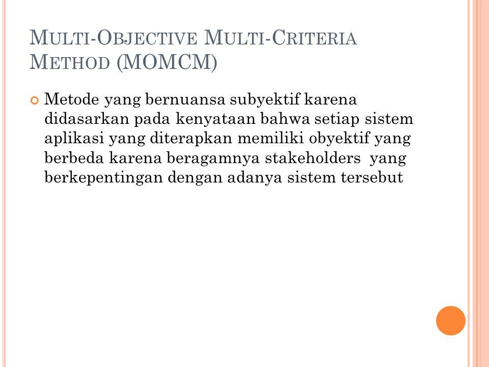 M ULTI -O BJECTIVE M ULTI -C RITERIA M ETHOD (MOMCM) Metode yang bernuansa subyektif karena didasarkan pada kenyataan bahwa setiap sistem aplikasi yang diterapkan memiliki obyektif yang berbeda karena beragamnya stakeholders yang berkepentingan dengan adanya sistem tersebut