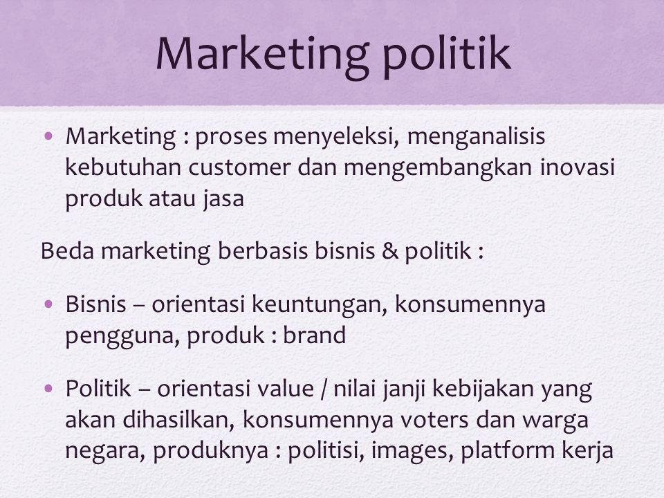 Marketing politik Marketing : proses menyeleksi, menganalisis kebutuhan customer dan mengembangkan inovasi produk atau jasa Beda marketing berbasis bi