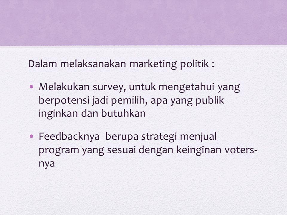 Dalam melaksanakan marketing politik : Melakukan survey, untuk mengetahui yang berpotensi jadi pemilih, apa yang publik inginkan dan butuhkan Feedback
