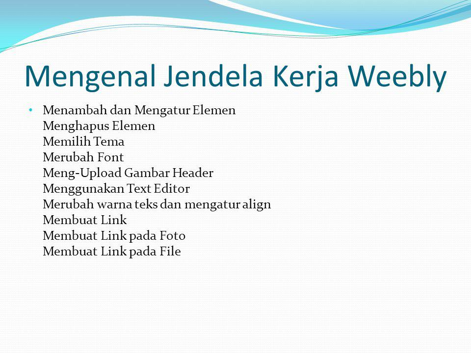 Mengenal Jendela Kerja Weebly Mengatur Halaman Membuat Sub-Pages Membuat Halaman Tersembunyi Password Protect Pages Membuat Blog New Post Edit/Delete Posting Archives Boxes Categories Boxes RSS Feed Trackback URL Delete Blog Comments Mengatur Blog dan mengelola Komentar Setting Website