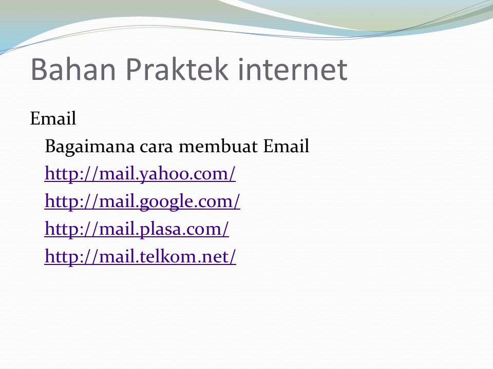 Bahan Praktek internet Email Bagaimana cara membuat Email http://mail.yahoo.com/ http://mail.google.com/ http://mail.plasa.com/ http://mail.telkom.net