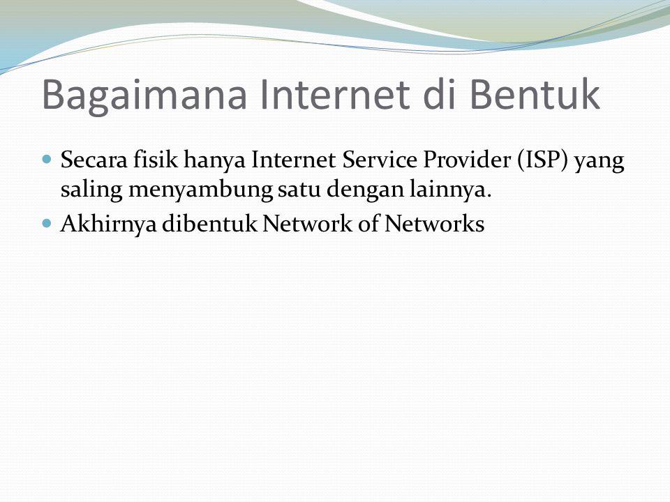 Bagaimana Internet di Bentuk Secara fisik hanya Internet Service Provider (ISP) yang saling menyambung satu dengan lainnya. Akhirnya dibentuk Network