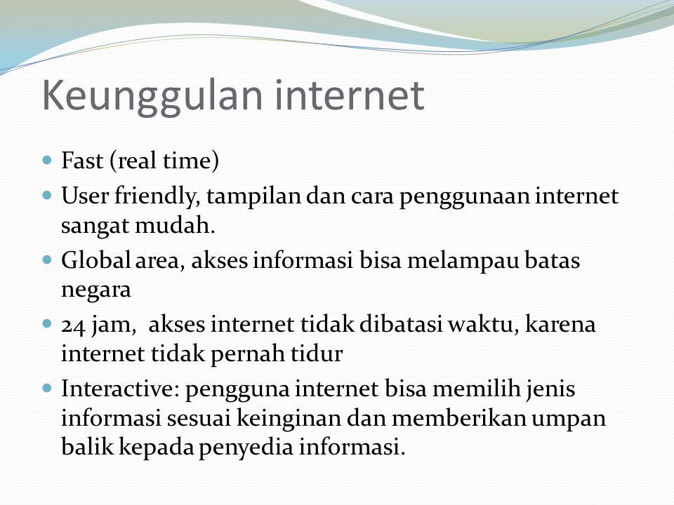 Keunggulan internet Fast (real time) User friendly, tampilan dan cara penggunaan internet sangat mudah. Global area, akses informasi bisa melampau bat