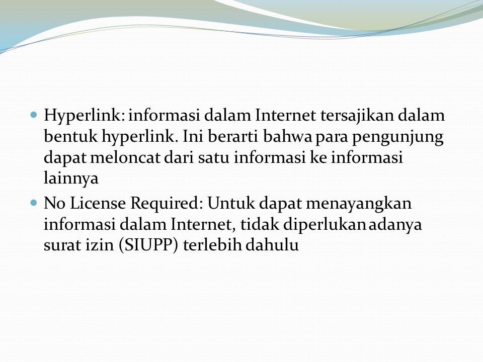 Hyperlink: informasi dalam Internet tersajikan dalam bentuk hyperlink. Ini berarti bahwa para pengunjung dapat meloncat dari satu informasi ke informa