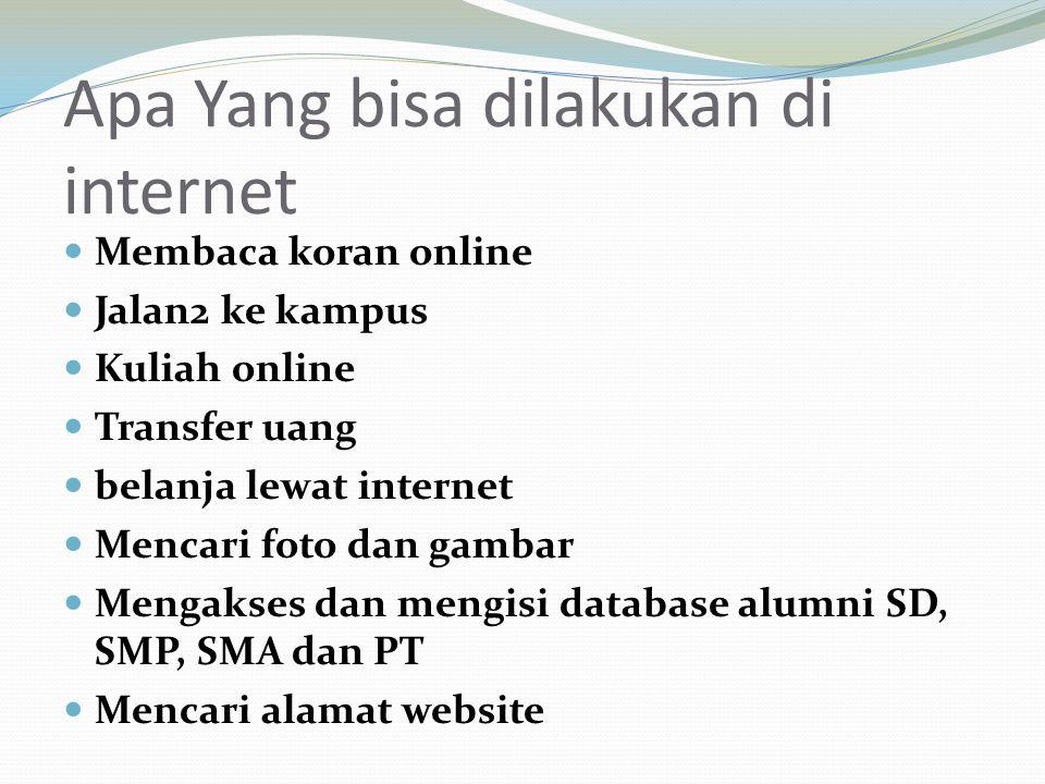 Apa Yang bisa dilakukan di internet Membaca koran online Jalan2 ke kampus Kuliah online Transfer uang belanja lewat internet Mencari foto dan gambar M