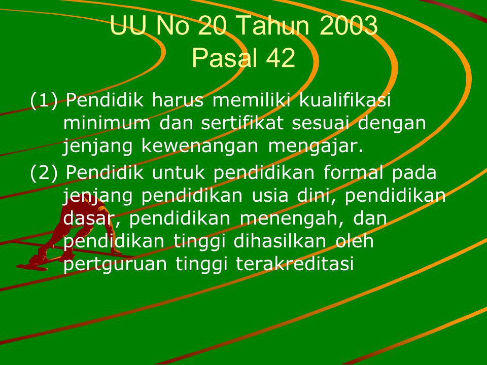 UU No 20 Tahun 2003 Pasal 42 (1) Pendidik harus memiliki kualifikasi minimum dan sertifikat sesuai dengan jenjang kewenangan mengajar. (2) Pendidik un