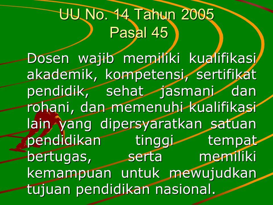 UU No. 14 Tahun 2005 Pasal 45 Dosen wajib memiliki kualifikasi akademik, kompetensi, sertifikat pendidik, sehat jasmani dan rohani, dan memenuhi kuali