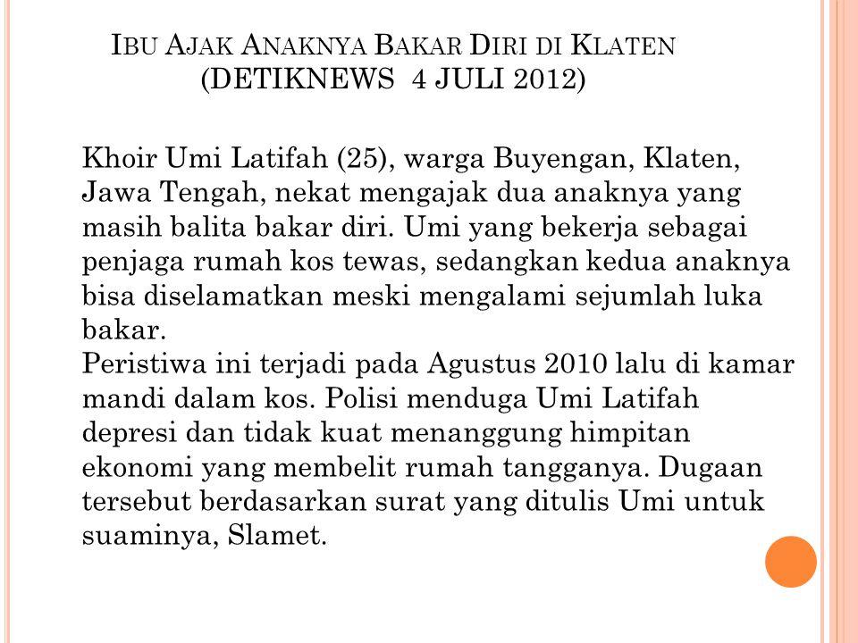 I BU A JAK A NAKNYA B AKAR D IRI DI K LATEN (DETIKNEWS 4 JULI 2012) Khoir Umi Latifah (25), warga Buyengan, Klaten, Jawa Tengah, nekat mengajak dua anaknya yang masih balita bakar diri.