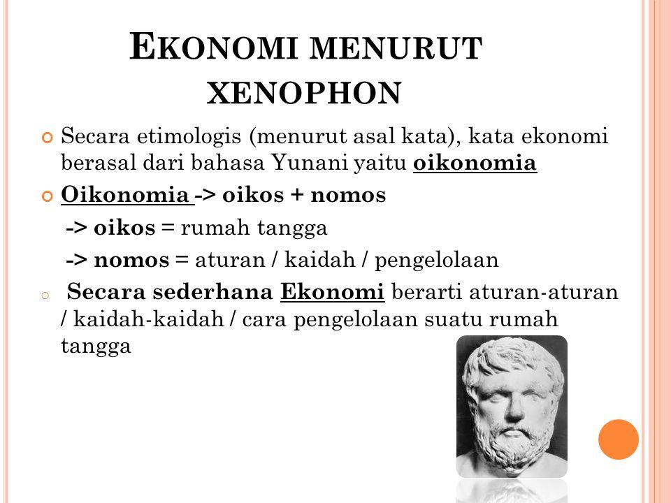 E KONOMI MENURUT XENOPHON Secara etimologis (menurut asal kata), kata ekonomi berasal dari bahasa Yunani yaitu oikonomia Oikonomia -> oikos + nomos -> oikos = rumah tangga -> nomos = aturan / kaidah / pengelolaan o Secara sederhana Ekonomi berarti aturan-aturan / kaidah-kaidah / cara pengelolaan suatu rumah tangga