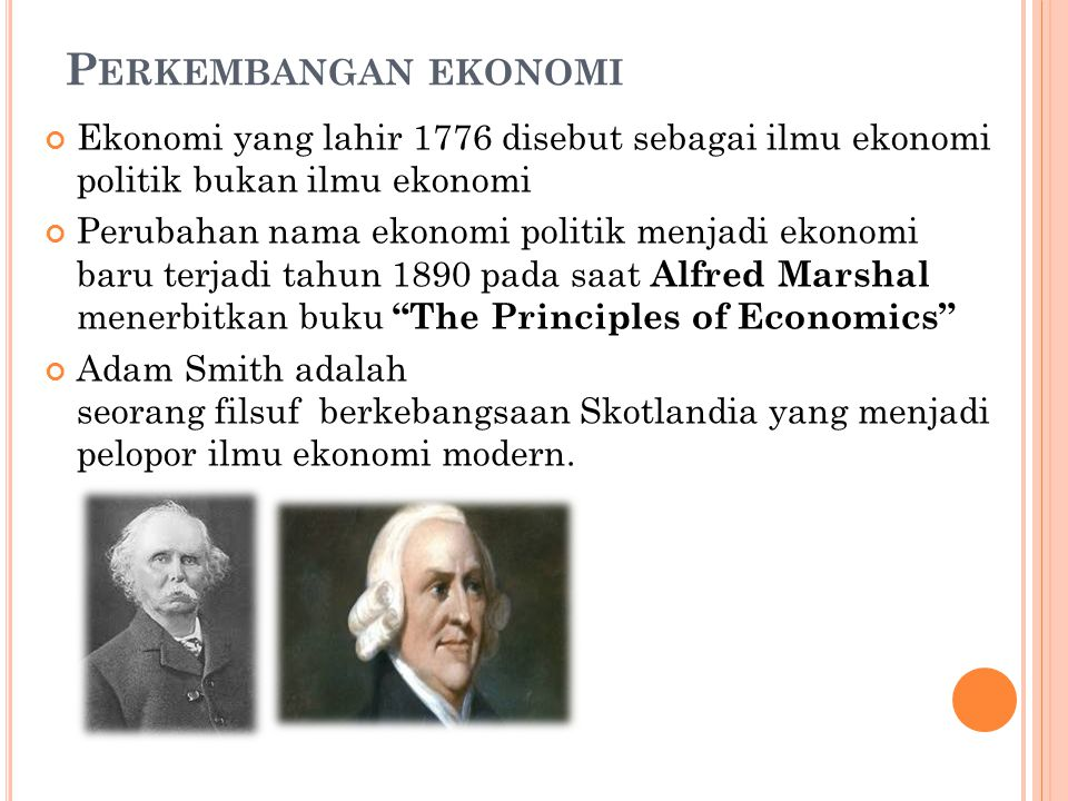 P ERKEMBANGAN EKONOMI Ekonomi yang lahir 1776 disebut sebagai ilmu ekonomi politik bukan ilmu ekonomi Perubahan nama ekonomi politik menjadi ekonomi baru terjadi tahun 1890 pada saat Alfred Marshal menerbitkan buku The Principles of Economics Adam Smith adalah seorang filsuf berkebangsaan Skotlandia yang menjadi pelopor ilmu ekonomi modern.