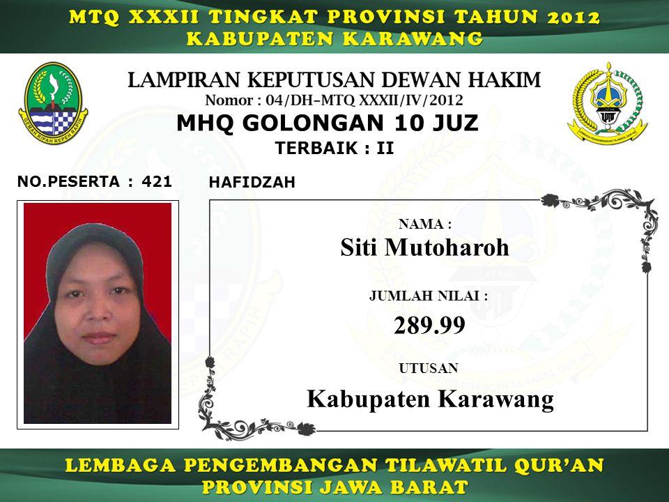 421 TERBAIK : II NO.PESERTA : MHQ GOLONGAN 10 JUZ HAFIDZAH Siti Mutoharoh JUMLAH NILAI : 289.99 UTUSAN NAMA : Kabupaten Karawang