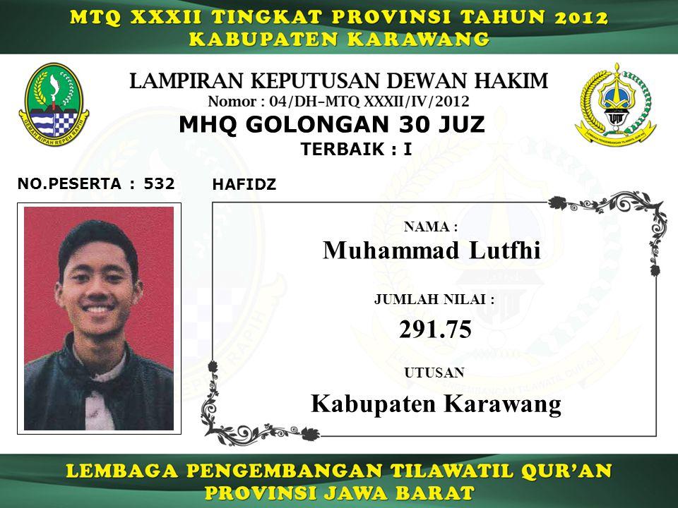 TERBAIK : I 532 Muhammad Lutfhi JUMLAH NILAI : 291.75 UTUSAN NAMA : Kabupaten Karawang NO.PESERTA : MHQ GOLONGAN 30 JUZ HAFIDZ