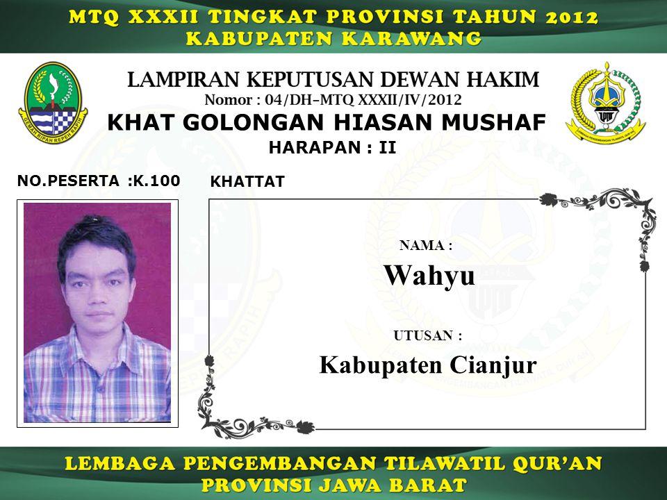 K.100 HARAPAN : II NO.PESERTA : KHAT GOLONGAN HIASAN MUSHAF KHATTAT Wahyu NAMA : UTUSAN : Kabupaten Cianjur