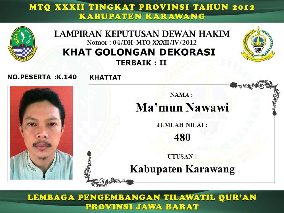 K.140 TERBAIK : II NO.PESERTA : KHAT GOLONGAN DEKORASI KHATTAT Ma'mun Nawawi NAMA : UTUSAN : Kabupaten Karawang JUMLAH NILAI : 480