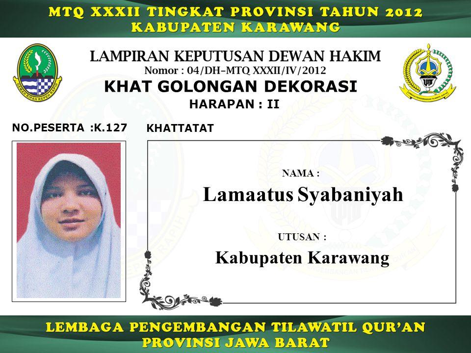 K.127 HARAPAN : II NO.PESERTA : KHAT GOLONGAN DEKORASI KHATTATAT Lamaatus Syabaniyah NAMA : UTUSAN : Kabupaten Karawang