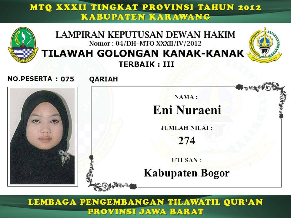 075 TERBAIK : III QARIAH NO.PESERTA : TILAWAH GOLONGAN KANAK-KANAK Eni Nuraeni NAMA : UTUSAN : Kabupaten Bogor JUMLAH NILAI : 274
