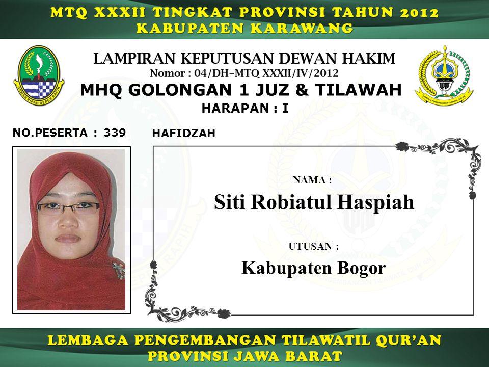 339 HARAPAN : I NO.PESERTA : MHQ GOLONGAN 1 JUZ & TILAWAH HAFIDZAH Siti Robiatul Haspiah NAMA : UTUSAN : Kabupaten Bogor