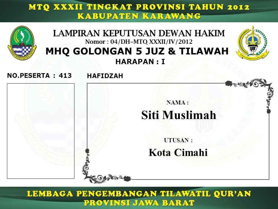 413 HARAPAN : I NO.PESERTA : MHQ GOLONGAN 5 JUZ & TILAWAH HAFIDZAH Siti Muslimah NAMA : UTUSAN : Kota Cimahi
