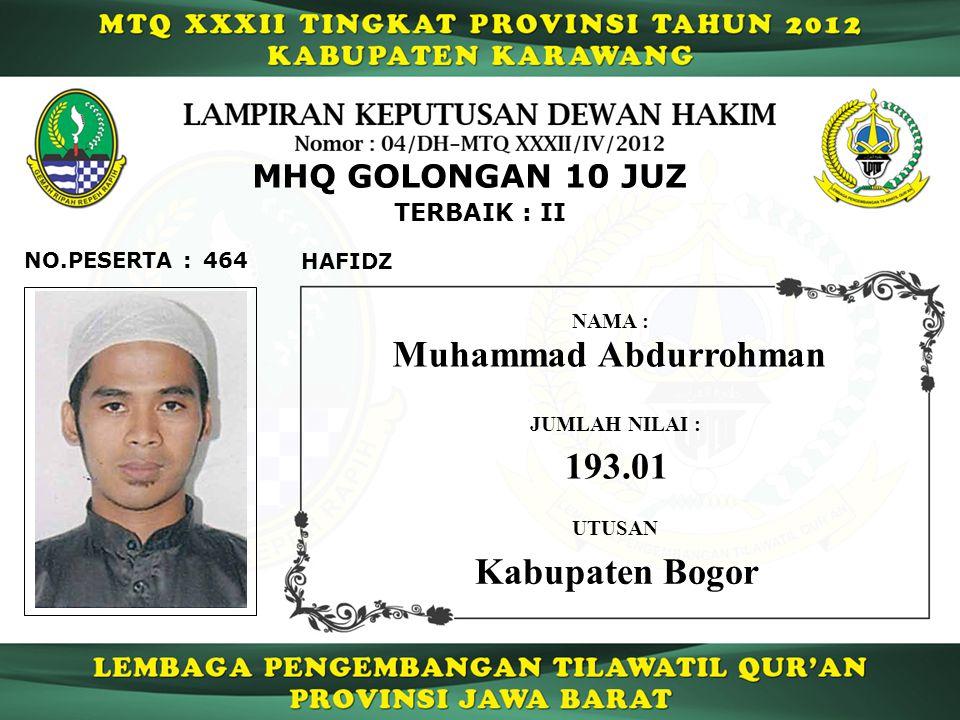 464 TERBAIK : II NO.PESERTA : MHQ GOLONGAN 10 JUZ HAFIDZ Muhammad Abdurrohman JUMLAH NILAI : 193.01 UTUSAN NAMA : Kabupaten Bogor