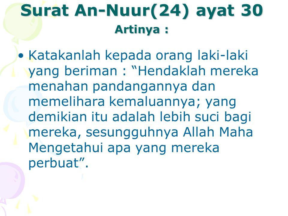 Surat An-Nuur(24) ayat 31 Artinya : Katakanlah kepada wanita yang beriman : Hendaklah mereka menahan pandangannya, dan memelihara kemaluannya, dan janganlah mereka menampakkan perhiasannya kecuali yang (biasa) nampak daripadanya.