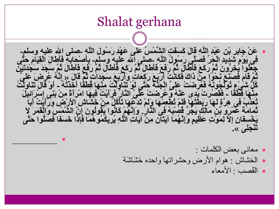 Shalat gerhana عَنْ جَابِرِ بْنِ عَبْدِ اللَّهِ قَالَ كَسَفَتِ الشَّمْسُ عَلَى عَهْدِ رَسُولِ اللَّهِ - صلى الله عليه وسلم - فِى يَوْمٍ شَدِيدِ الْحَر