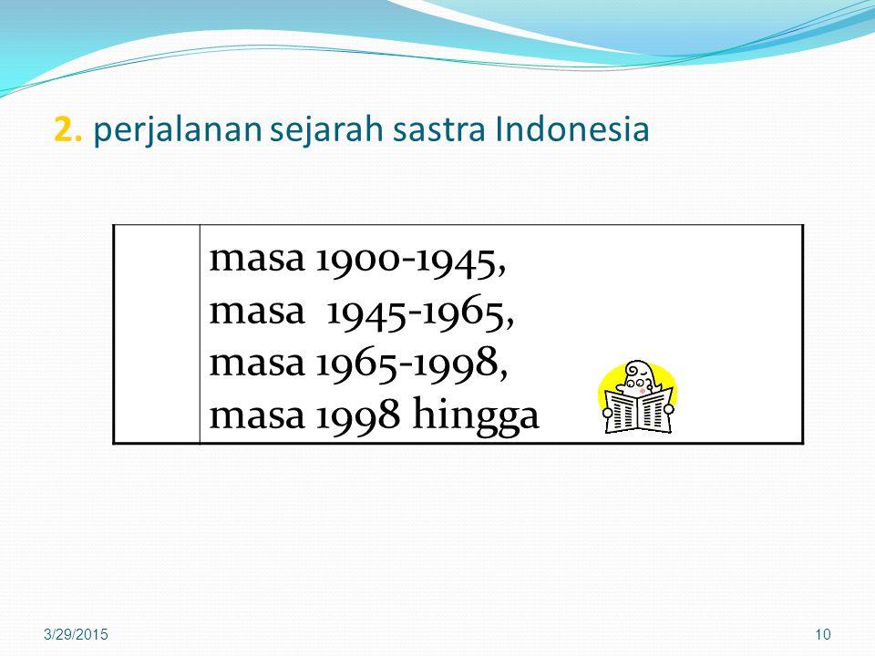 2. perjalanan sejarah sastra Indonesia masa 1900-1945, masa 1945-1965, masa 1965-1998, masa 1998 hingga 3/29/201510