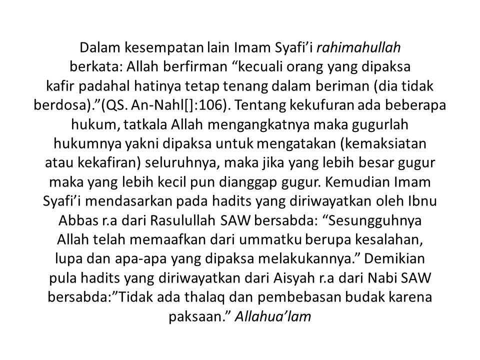 """Dalam kesempatan lain Imam Syafi'i rahimahullah berkata: Allah berfirman """"kecuali orang yang dipaksa kafir padahal hatinya tetap tenang dalam beriman"""