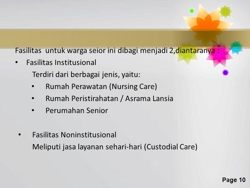 Page 10 Fasilitas untuk warga seior ini dibagi menjadi 2,diantaranya : Fasilitas Institusional Terdiri dari berbagai jenis, yaitu: Rumah Perawatan (Nursing Care) Rumah Peristirahatan / Asrama Lansia Perumahan Senior Fasilitas Noninstitusional Meliputi jasa layanan sehari-hari (Custodial Care)