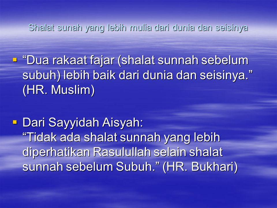 Shalat sunah yang lebih mulia dari dunia dan seisinya  Dua rakaat fajar (shalat sunnah sebelum subuh) lebih baik dari dunia dan seisinya. (HR.