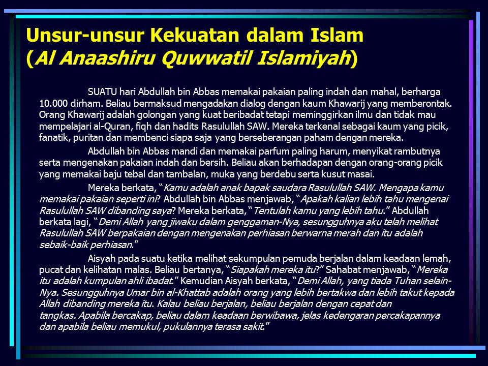 Unsur-unsur Kekuatan dalam Islam (Al Anaashiru Quwwatil Islamiyah) SUATU hari Abdullah bin Abbas memakai pakaian paling indah dan mahal, berharga 10.0