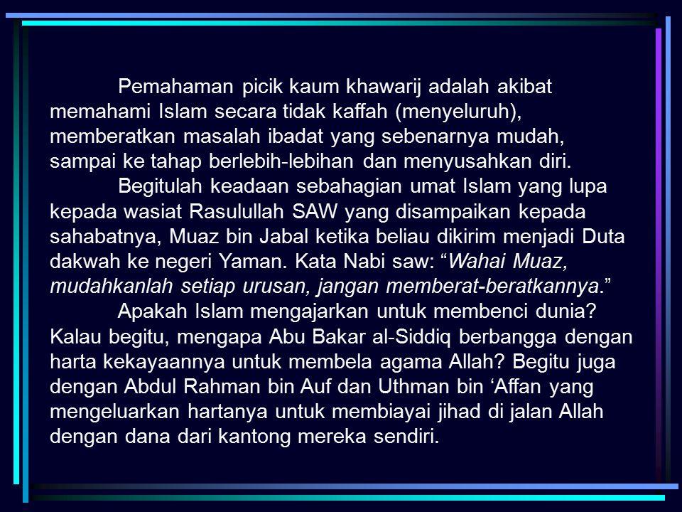 Pemahaman picik kaum khawarij adalah akibat memahami Islam secara tidak kaffah (menyeluruh), memberatkan masalah ibadat yang sebenarnya mudah, sampai