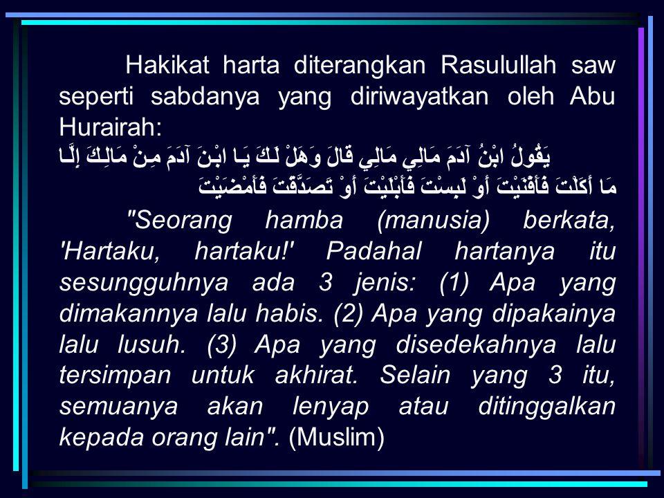 Hakikat harta diterangkan Rasulullah saw seperti sabdanya yang diriwayatkan oleh Abu Hurairah: يَقُولُ ابْنُ آدَمَ مَالِي مَالِي قَالَ وَهَلْ لَكَ يَا
