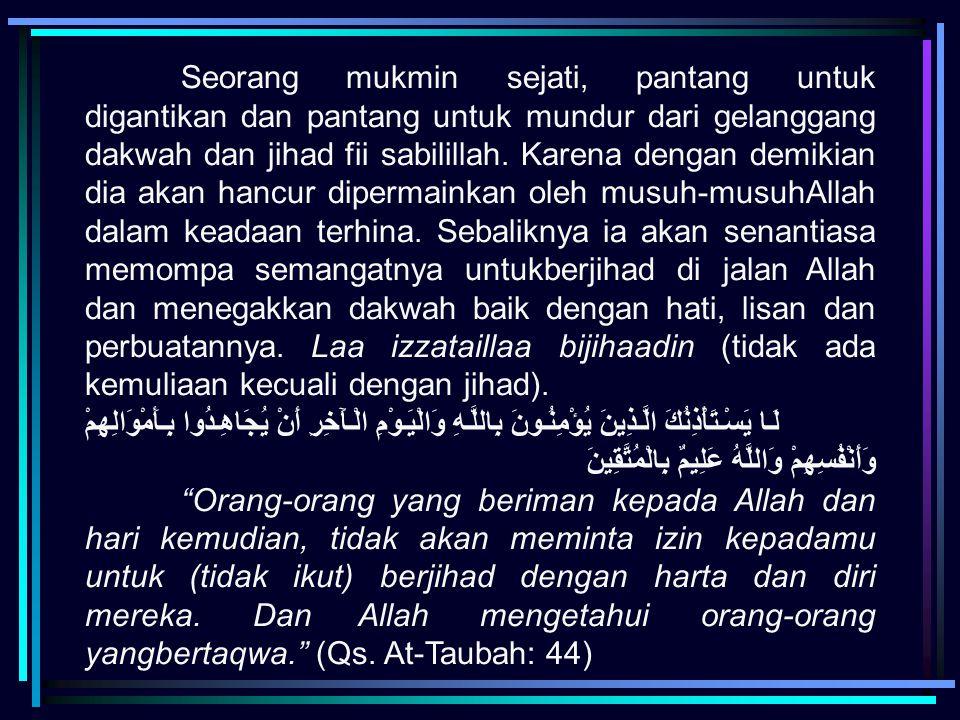 Seorang mukmin sejati, pantang untuk digantikan dan pantang untuk mundur dari gelanggang dakwah dan jihad fii sabilillah. Karena dengan demikian dia a