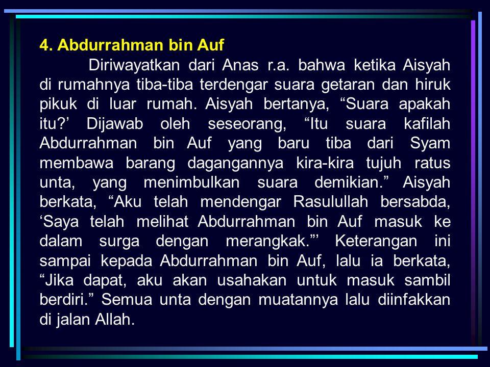 4. Abdurrahman bin Auf Diriwayatkan dari Anas r.a. bahwa ketika Aisyah di rumahnya tiba-tiba terdengar suara getaran dan hiruk pikuk di luar rumah. Ai