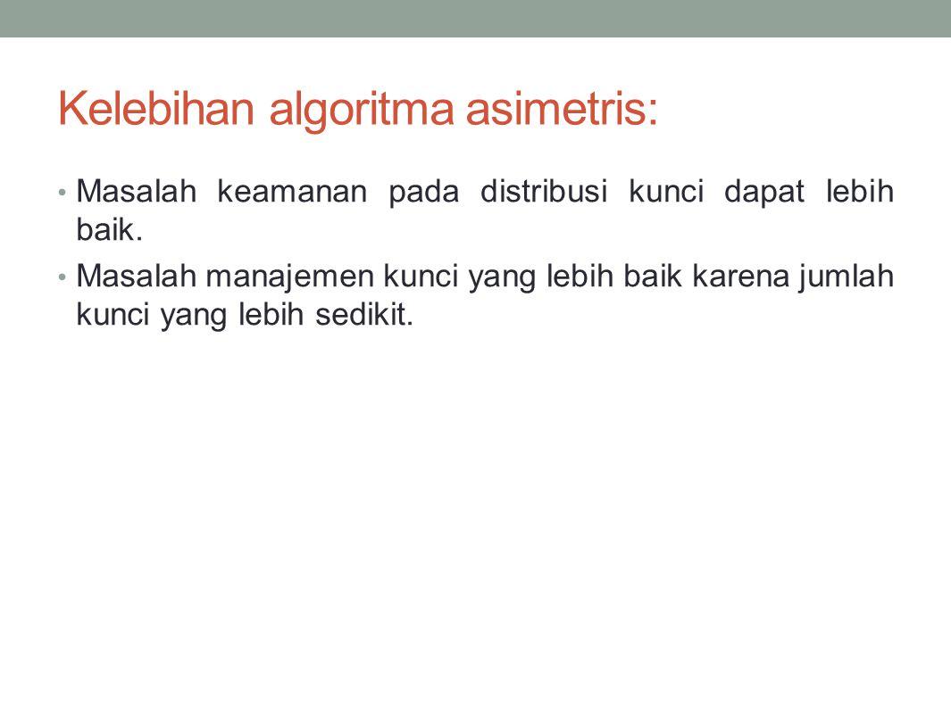 Kelebihan algoritma asimetris: Masalah keamanan pada distribusi kunci dapat lebih baik. Masalah manajemen kunci yang lebih baik karena jumlah kunci ya