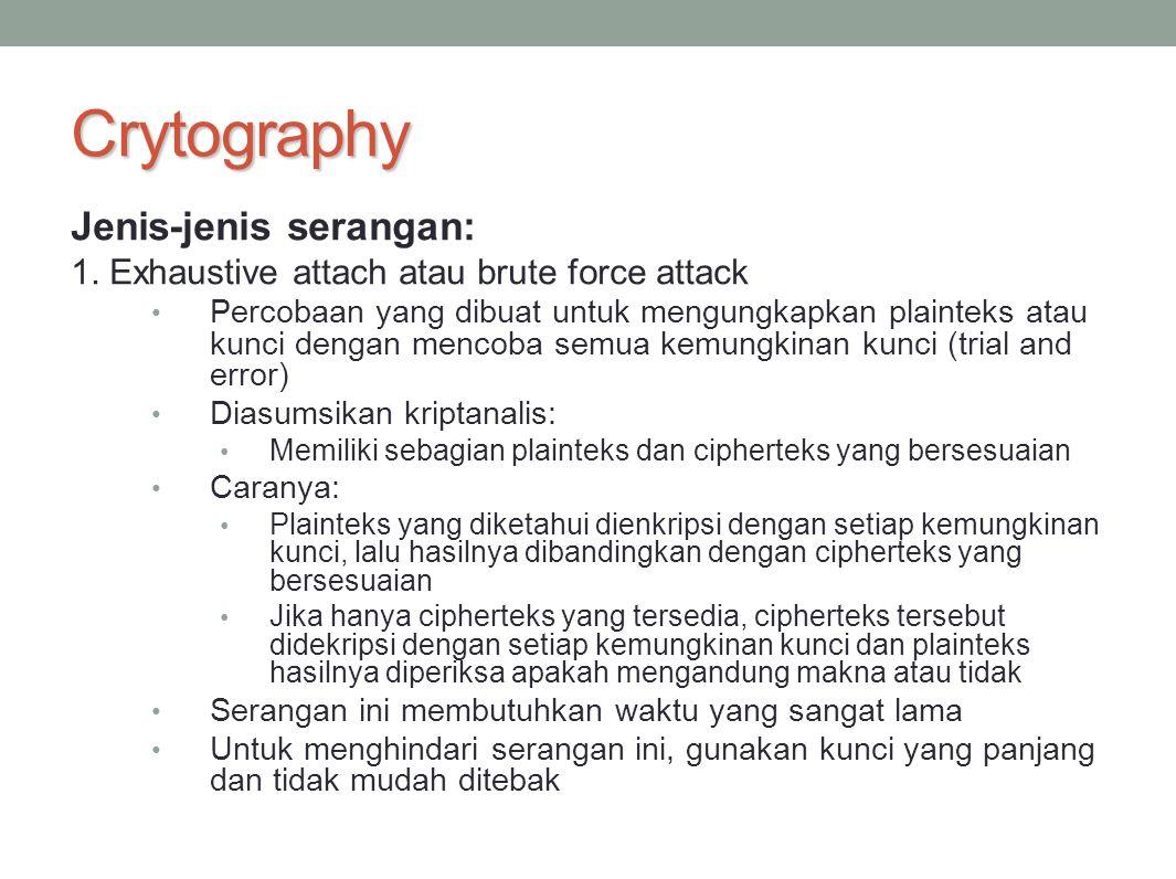 Crytography Jenis-jenis serangan: 1. Exhaustive attach atau brute force attack Percobaan yang dibuat untuk mengungkapkan plainteks atau kunci dengan m