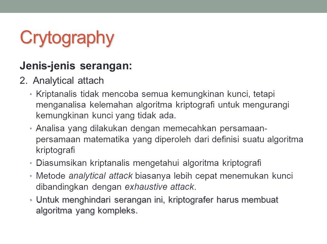 Crytography Jenis-jenis serangan: 2. Analytical attach Kriptanalis tidak mencoba semua kemungkinan kunci, tetapi menganalisa kelemahan algoritma kript